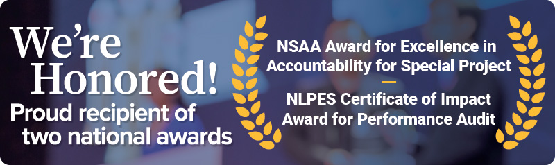We're Honored! Proud recipient of two national awards, 2020 NSAA Excellence in Accountability for Special Project, 2020 NLPES Certificate of Impact for Performance Audit