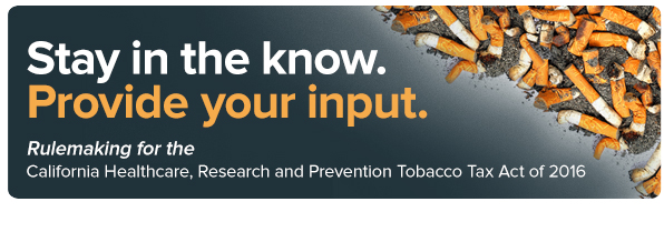 Stay in the know. Provide your input. California Healthcare, Research, Research and Prevention Tobacco Tax Act of 2016