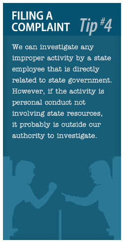 Filing a Complaint Tip #4: We can investigate any improper activity by a state employee that is directly related to state government.  However, if the activity is personal conduct not involving state resources, it probably is outside our authority to investigate.
