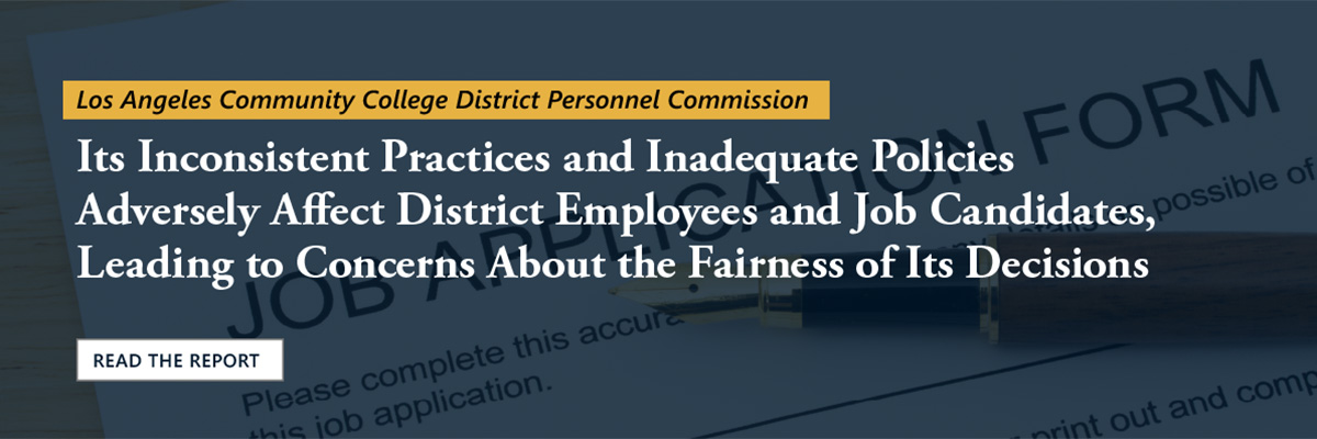 Read our report on the Los Angeles Community College District Personnel Commission. We found Its Inconsistent Practices and Inadequate Policies Adversely Affect District Employees and Job Candidates, Leading to Concerns About the Fairness of Its Decisions